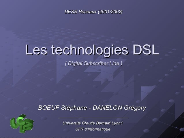 DESS Réseaux (2001/2002)Les technologies DSL         ( Digital Subscriber Line ) BOEUF Stéphane - DANELON Grégory        U...