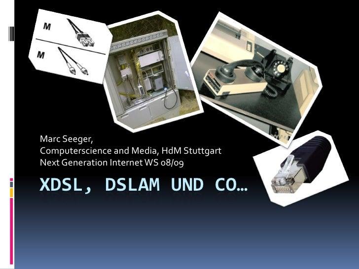 Marc Seeger, Computerscience and Media, HdM Stuttgart Next Generation Internet WS 08/09  XDSL, DSLAM UND CO…