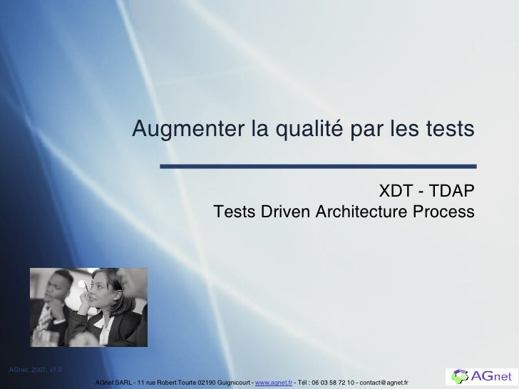 Augmenter la qualité par les tests XDT - TDAP Tests Driven Architecture Process AGnet SARL - 11 rue Robert Tourte 02190 Gu...