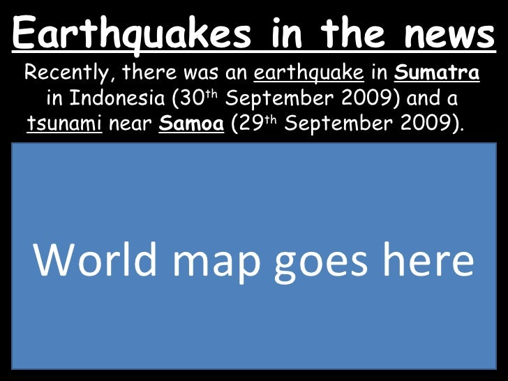 Earthquakes in the news Recently, there was an  earthquake  in  Sumatra  in Indonesia (30 th  September 2009) and a  tsuna...