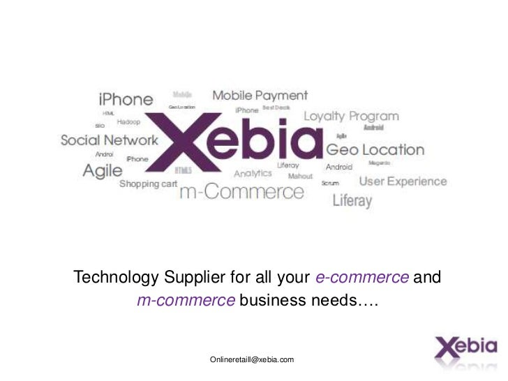 Technology Supplier for all your e-commerce and       m-commerce business needs….                 Onlineretaill@xebia.com