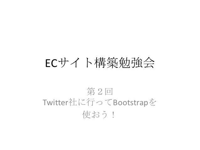 ECサイト構築勉強会          第2回Twitter社に行ってBootstrapを         使おう!
