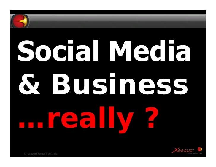 Social Media & Business …really ? ©   Copyright Xeequa Corp. 2008   1