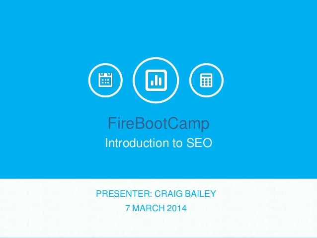 FireBootCamp Introduction to SEO  PRESENTER: CRAIG BAILEY 7 MARCH 2014