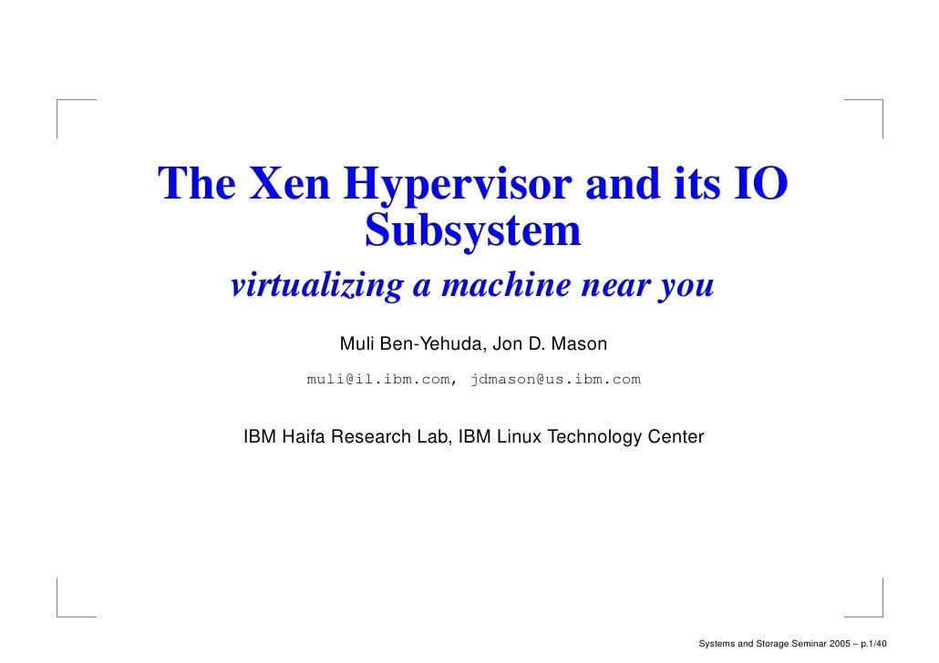 The Xen Hypervisor and its IO         Subsystem   virtualizing a machine near you             Muli Ben-Yehuda, Jon D. Maso...