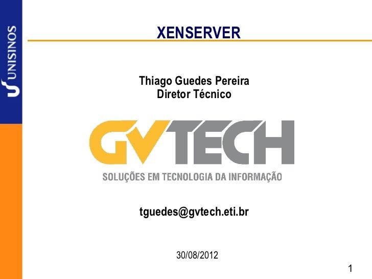 XENSERVERThiago Guedes Pereira    Diretor Técnicotguedes@gvtech.eti.br       30/08/2012                        1