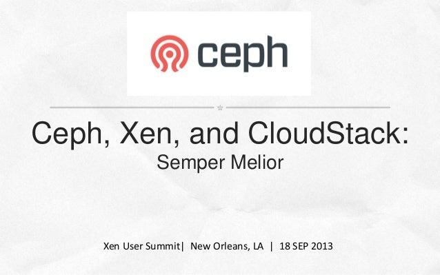 Ceph, Xen, and CloudStack: Semper Melior Xen User Summit  New Orleans, LA   18 SEP 2013
