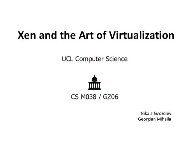 Xen and the Art of Virtualization  Nikola Gvozdiev Georgian Mihaila