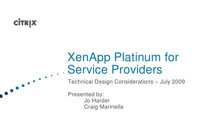 XenApp Platinum for Service Providers<br />Technical Design Considerations – July 2009<br />Presented by:<br />Jo Harder<...