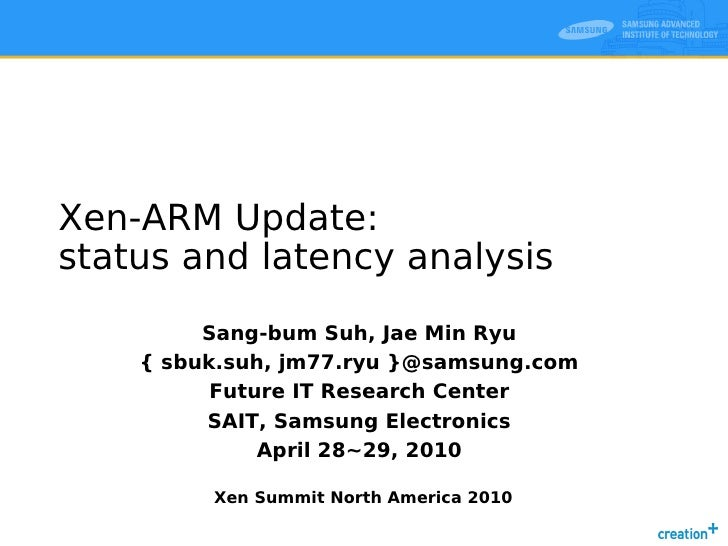 Xen-ARM Update: status and latency analysis          Sang-bum Suh, Jae Min Ryu     { sbuk.suh, jm77.ryu }@samsung.com     ...