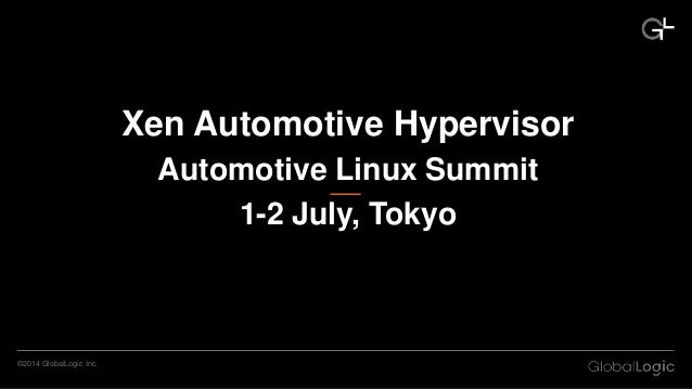 ©2014 GlobalLogic Inc. Xen Automotive Hypervisor Automotive Linux Summit 1-2 July, Tokyo