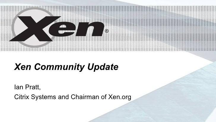 ®                                  ®     Xen Community Update  Ian Pratt, Citrix Systems and Chairman of Xen.org