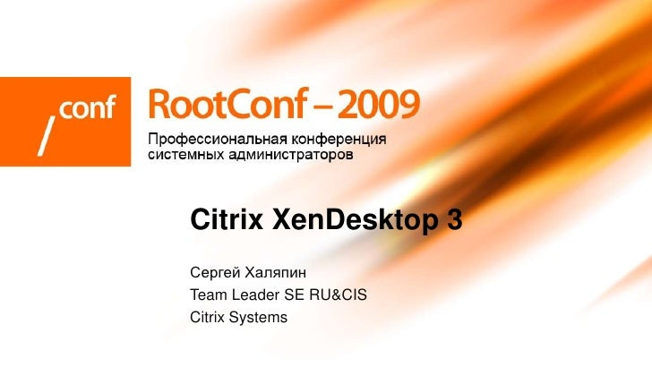 Citrix XenDesktop 3 Сергей Халяпин Team Leader SE RU&CIS Citrix Systems