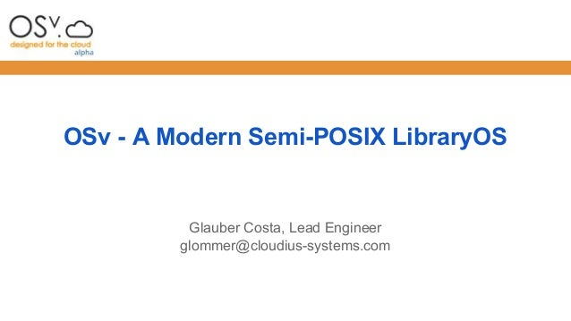 OSv - A Modern Semi-POSIX LibraryOS  Glauber Costa, Lead Engineer  glommer@cloudius-systems.com