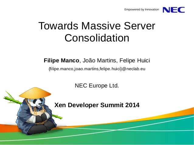 Towards Massive Server  Consolidation  Filipe Manco, João Martins, Felipe Huici  {filipe.manco,joao.martins,felipe.huici}@...