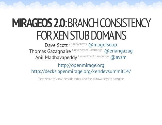 MIRAGEOS 2.0: BRANCH CONSISTENCY  FOR XEN STUB DOMAINS  Dave Scott Citrix Systems  @mugofsoup  @eriangazag  @avsm  Thomas ...