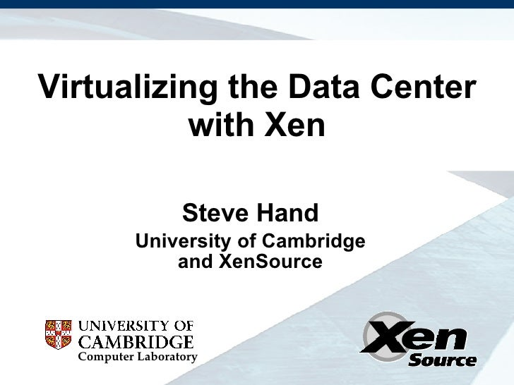 Virtualizing the Data Center with Xen Steve Hand University of Cambridge and XenSource