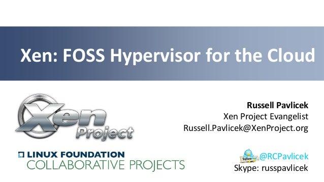 Russell PavlicekXen Project EvangelistRussell.Pavlicek@XenProject.orgXen: FOSS Hypervisor for the Cloud@RCPavlicekSkype: r...