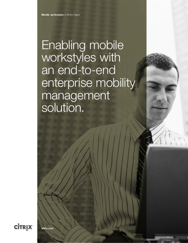 citrix.com Mobile workstyles | White Paper Enabling mobile workstyles with an end-to-end enterprise mobility management so...