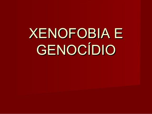 XENOFOBIA EXENOFOBIA EGENOCÍDIOGENOCÍDIO