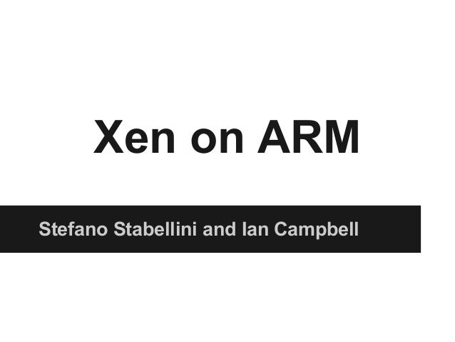 Xen on ARM Stefano Stabellini and Ian Campbell