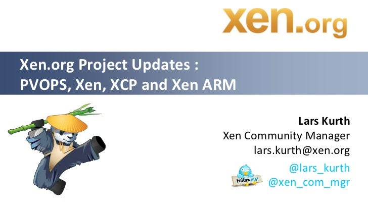 Xen.org Project Updates :PVOPS, Xen, XCP and Xen ARM                                        Lars Kurth                    ...