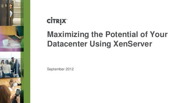 Maximizing the Potential of YourDatacenter Using XenServerSeptember 2012