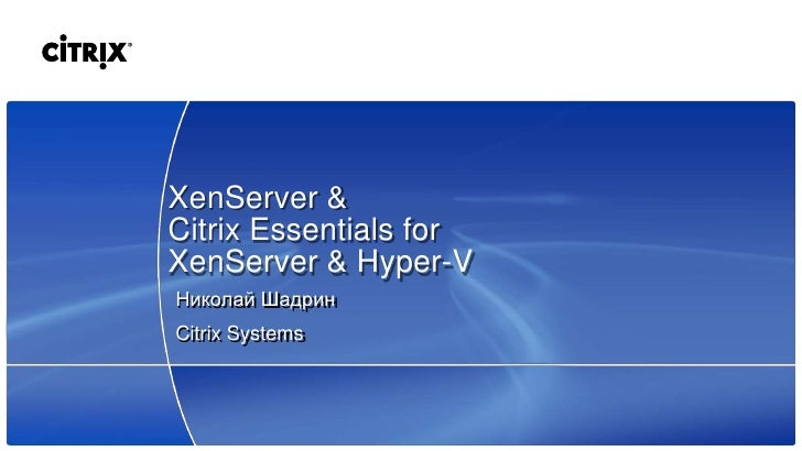 XenServer & Citrix Essentials for XenServer & Hyper-V Николай Шадрин Citrix Systems