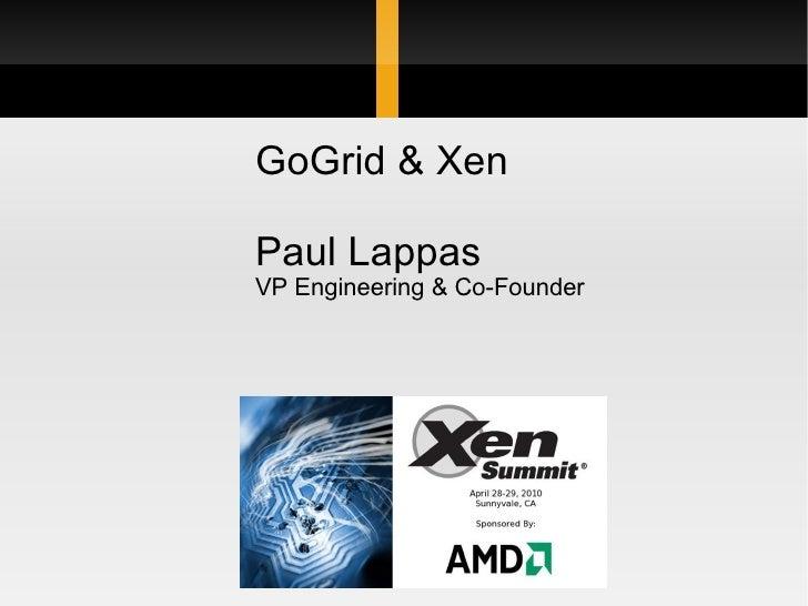 Xen Summit at AMD April 28-29, 2010 GoGrid & Xen Paul Lappas VP Engineering & Co-Founder