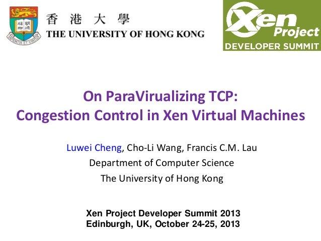 On ParaVirualizing TCP: Congestion Control in Xen Virtual Machines Luwei Cheng, Cho-Li Wang, Francis C.M. Lau Department o...