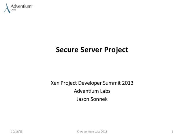 Secure	   Server	   Project	     Xen	   Project	   Developer	   Summit	   2013	    Adven9um	   Labs	    Jason	   Sonnek	  ...