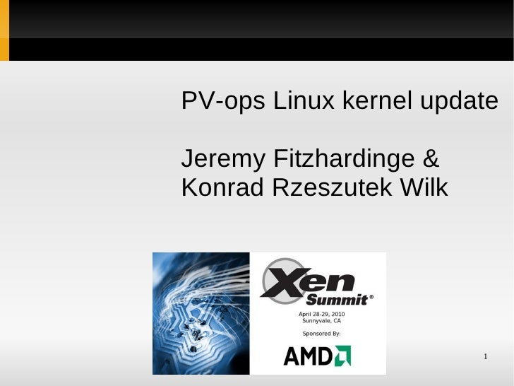 PV-ops Linux kernel update  Jeremy Fitzhardinge & Konrad Rzeszutek Wilk        Xen Summit at AMD    1     April 28-29, 2010
