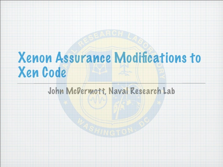 Xenon Assurance Modifications to Xen Code      John McDermott, Naval Research Lab
