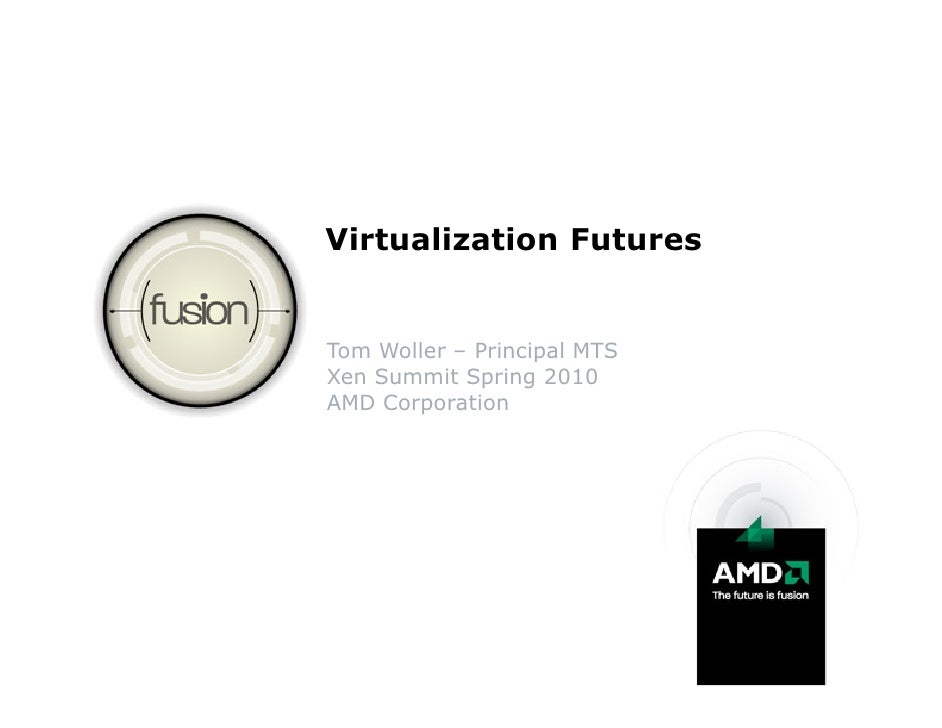 Virtualization Futures   Tom Woller – Principal MTS Xen Summit Spring 2010 AMD Corporation