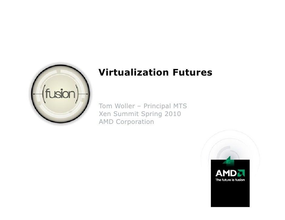 Virtualization Futures   Tom Woller – Principal MTS Xen Summit Spring 2010 AMD Corporation