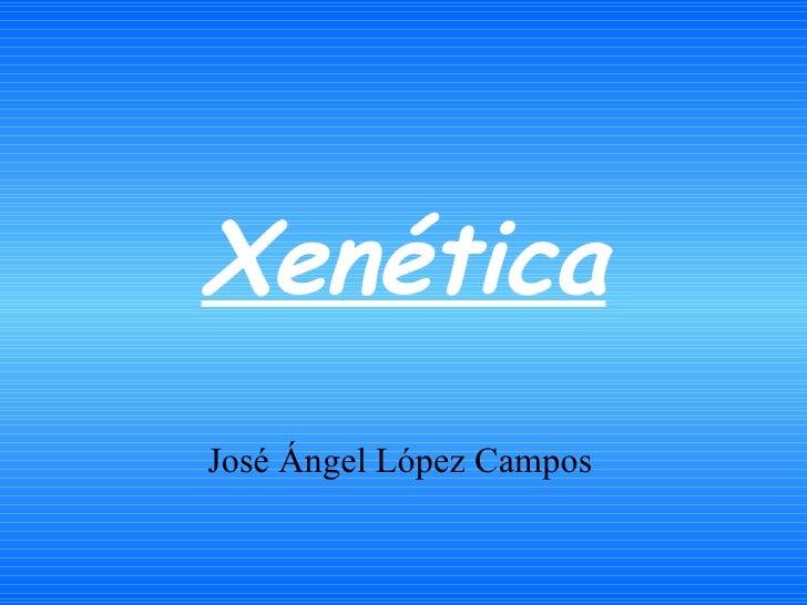 Xenética José Ángel López Campos