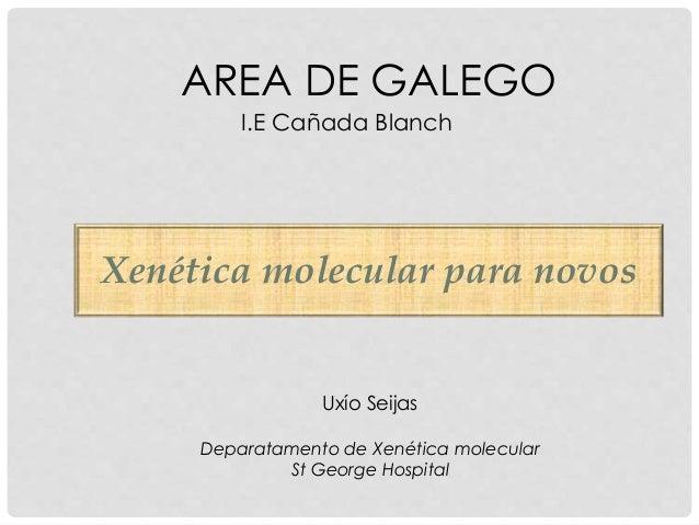 AREA DE GALEGO I.E Cañada Blanch Uxío Seijas Deparatamento de Xenética molecular St George Hospital Xenética molecular par...
