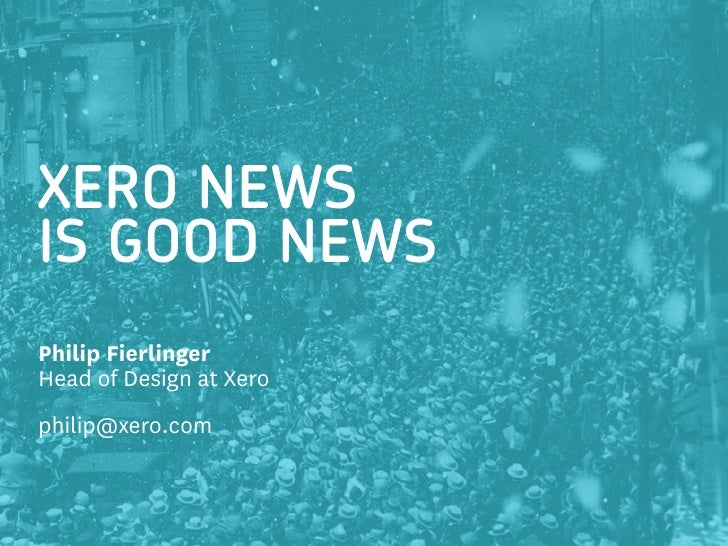XERO NEWS IS GOOD NEWS Philip Fierlinger Head of Design at Xero philip@xero.com