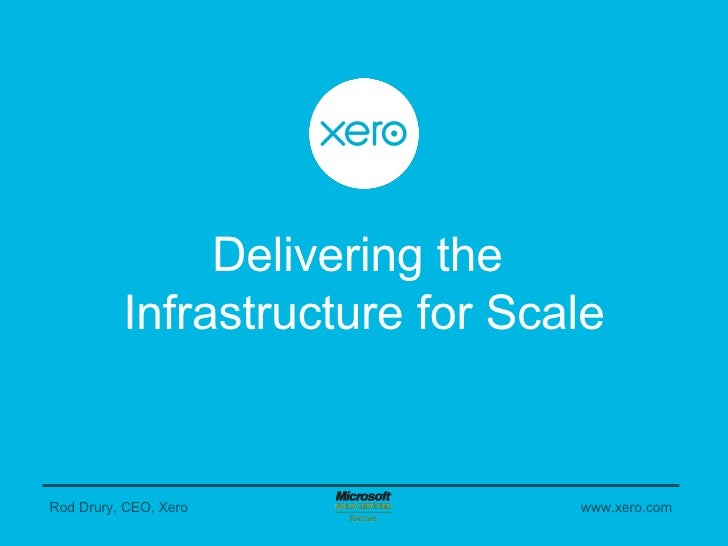 Delivering the  Infrastructure for Scale Rod Drury, CEO, Xero www.xero.com
