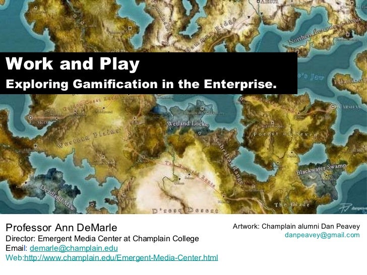 Work and Play Exploring Gamification in the Enterprise. Professor Ann DeMarle Director: Emergent Media Center at Champlain...