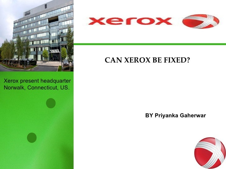 CAN XEROX BE FIXED? BY Priyanka Gaherwar Xerox present headquarter Norwalk, Connecticut, US.