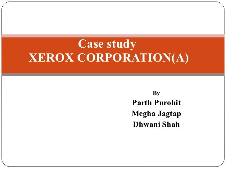 By Parth Purohit Megha Jagtap Dhwani Shah Case study  XEROX CORPORATION(A)