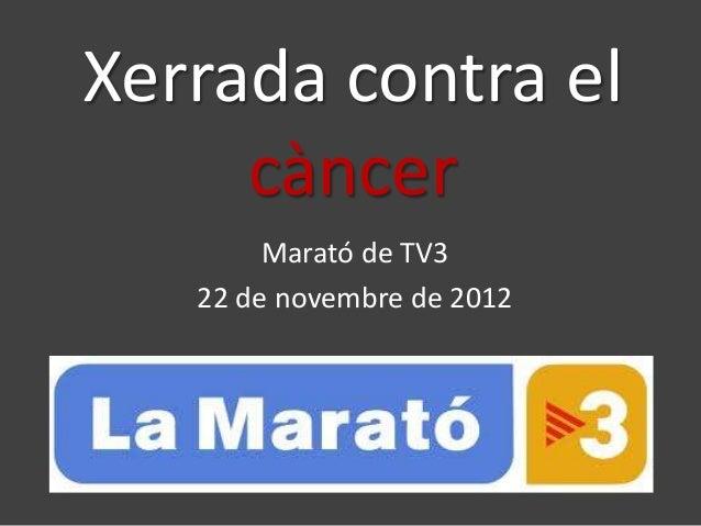 Xerrada contra el     càncer        Marató de TV3   22 de novembre de 2012