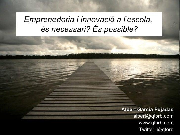 Emprenedoria i innovació a l'escola,  és necessari? És possible? Albert Garcia Pujadas [email_address] www.qtorb.com Twitt...