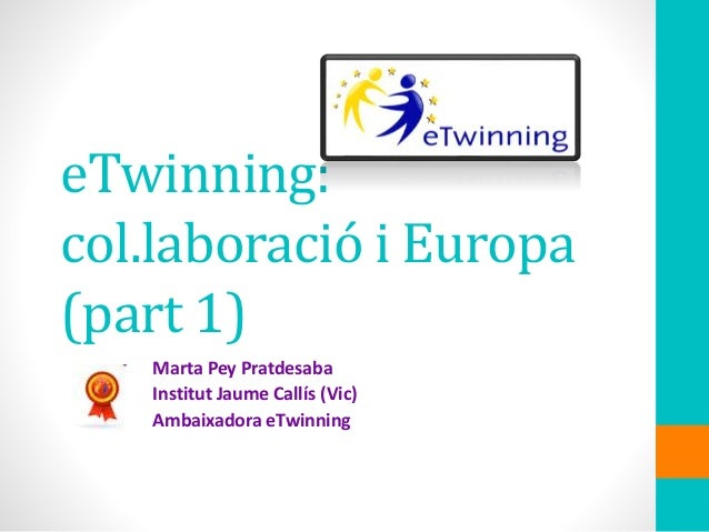 eTwinning: col.laboració i Europa (part 1) Marta Pey Pratdesaba Institut Jaume Callís (Vic) Ambaixadora eTwinning
