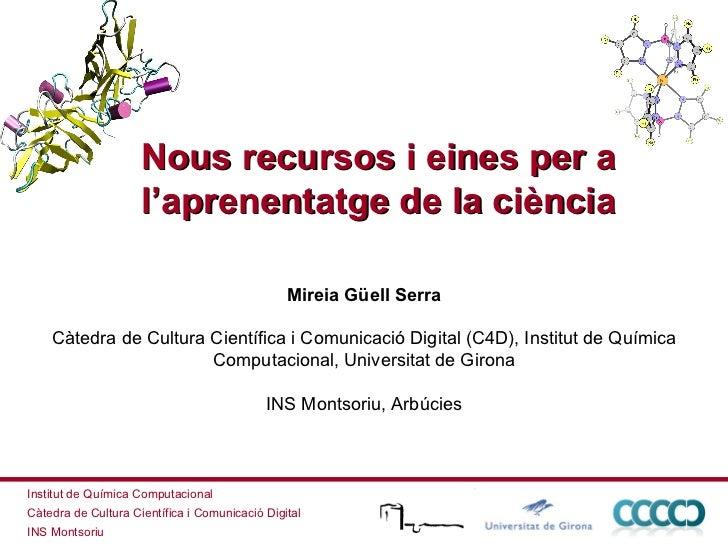 Nous recursos i eines per a l'aprenentatge de la ciència Mireia Güell Serra Càtedra de Cultura Científica i Comunicació Di...