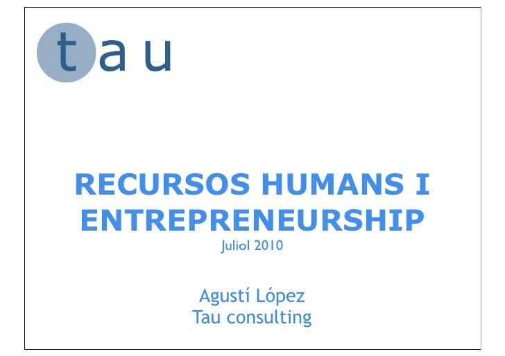 RECURSOS HUMANS IENTREPRENEURSHIP        Juliol 2010      Agustí López     Tau consulting