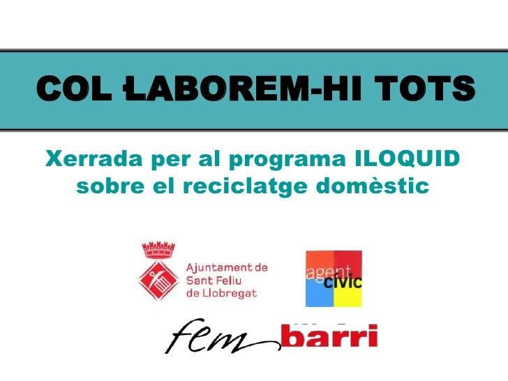 COL·LABOREM-HI TOTS<br />Xerrada per al programa ILOQUID sobre el reciclatge domèstic<br />