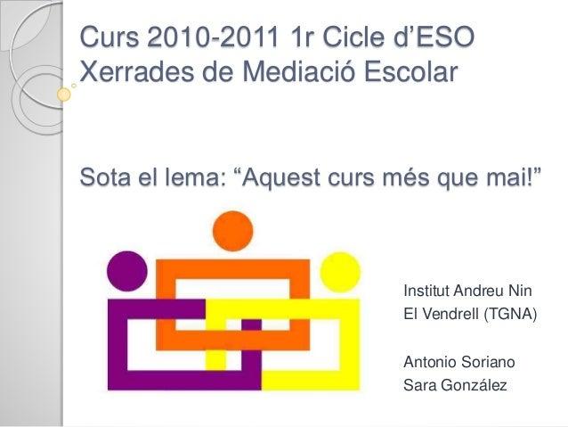 """Curs 2010-2011 1r Cicle d'ESO Xerrades de Mediació Escolar Sota el lema: """"Aquest curs més que mai!"""" Institut Andreu Nin El..."""