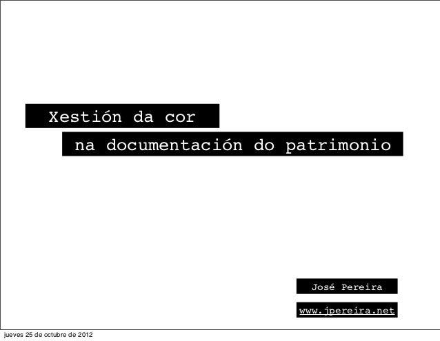 Xestión da cor                      na documentación do patrimonio                                             José Pereir...